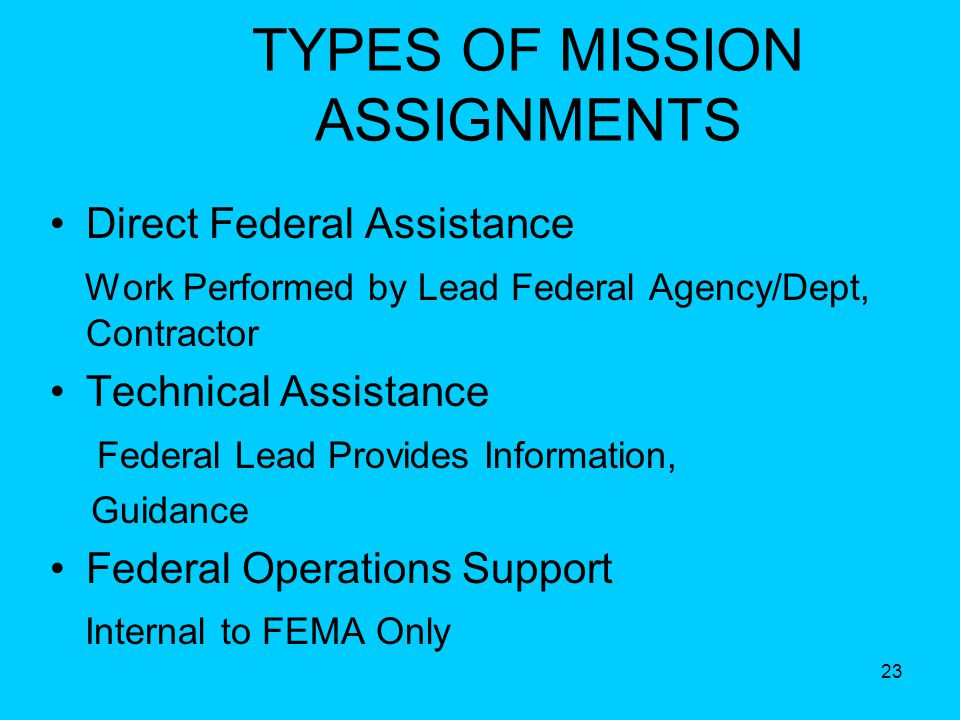 23 TYPES OF MISSION ASSIGNMENTS Direct Federal Assistance Work Performed by Lead Federal Agency/Dept, Contractor Technical Assistance Federal Lead Provides Information, Guidance Federal Operations Support Internal to FEMA Only