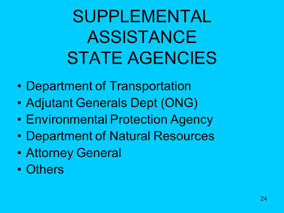 24 SUPPLEMENTAL ASSISTANCE STATE AGENCIES Department of Transportation Adjutant Generals Dept (ONG) Environmental Protection Agency Department of Natural Resources Attorney General Others