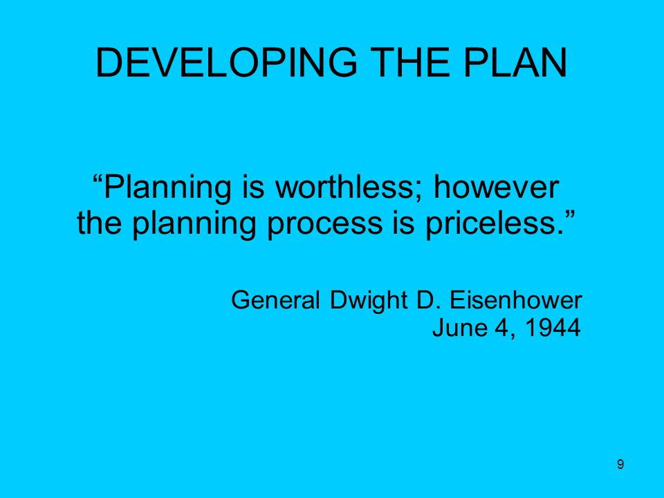 9 Planning is worthless; however the planning process is priceless. General Dwight D.