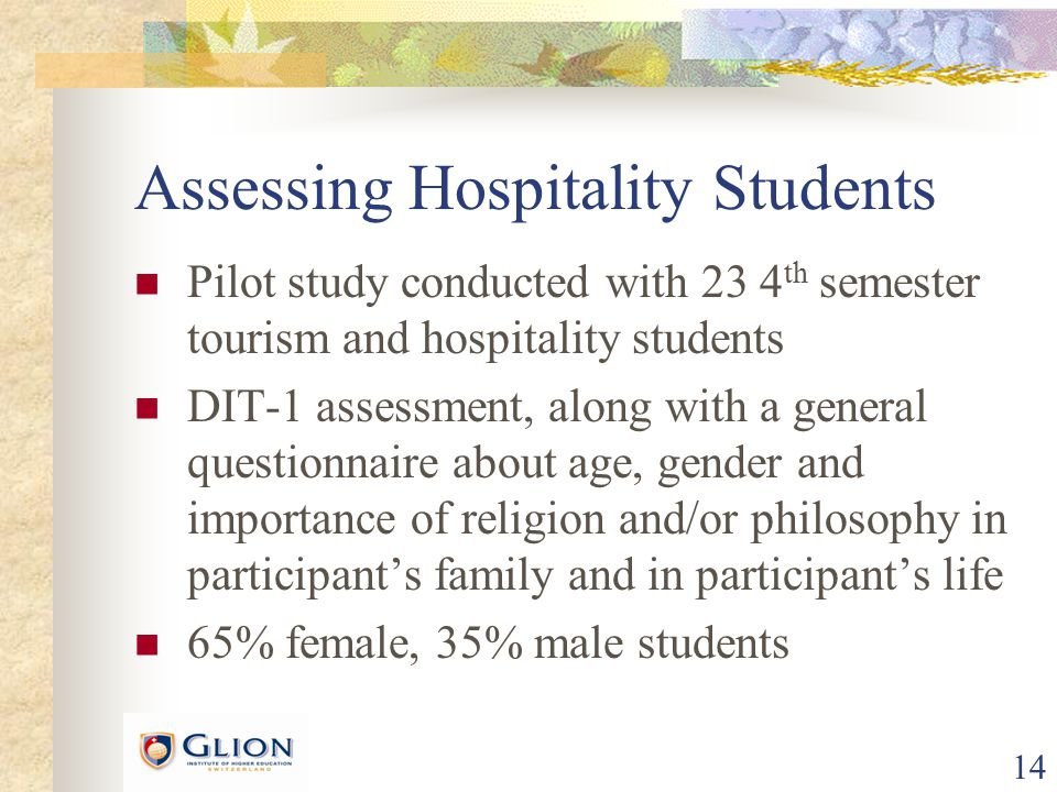 14 Assessing Hospitality Students Pilot study conducted with 23 4 th semester tourism and hospitality students DIT-1 assessment, along with a general questionnaire about age, gender and importance of religion and/or philosophy in participant's family and in participant's life 65% female, 35% male students