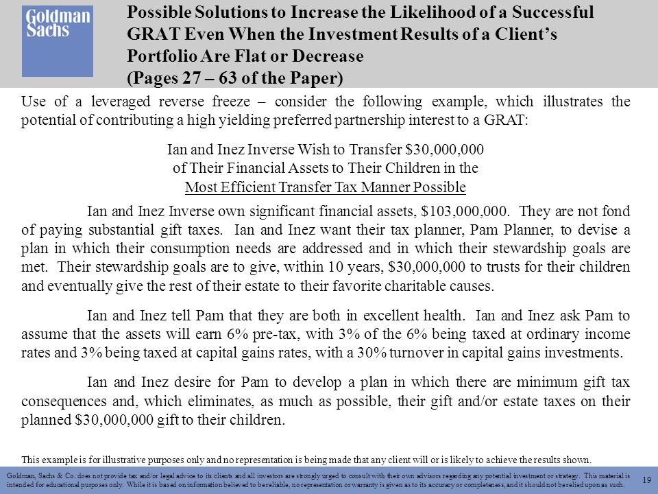 19 Possible Solutions to Increase the Likelihood of a Successful GRAT Even When the Investment Results of a Client's Portfolio Are Flat or Decrease (Pages 27 – 63 of the Paper) Goldman, Sachs & Co.