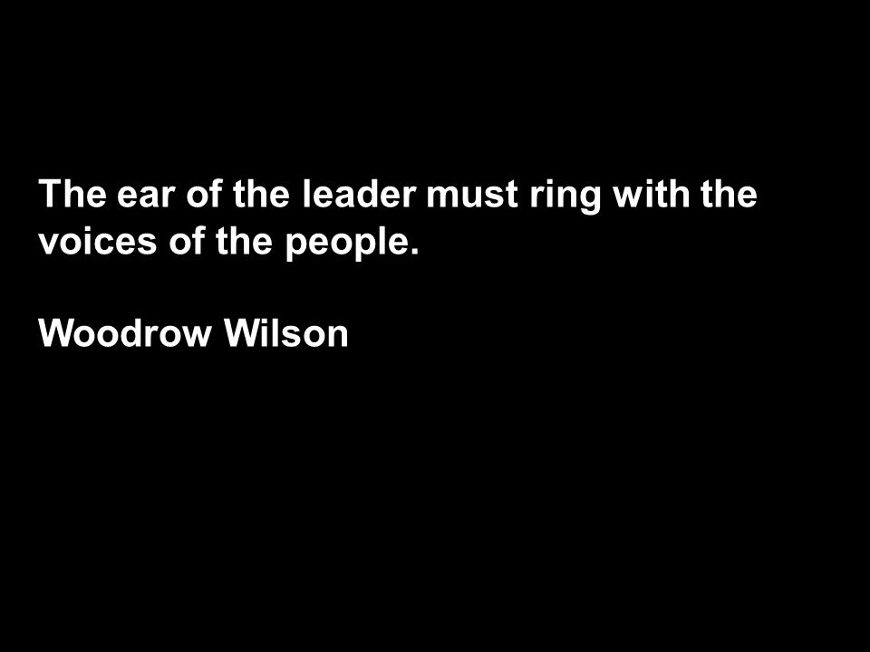 The ear of the leader must ring with the voices of the people. Woodrow Wilson