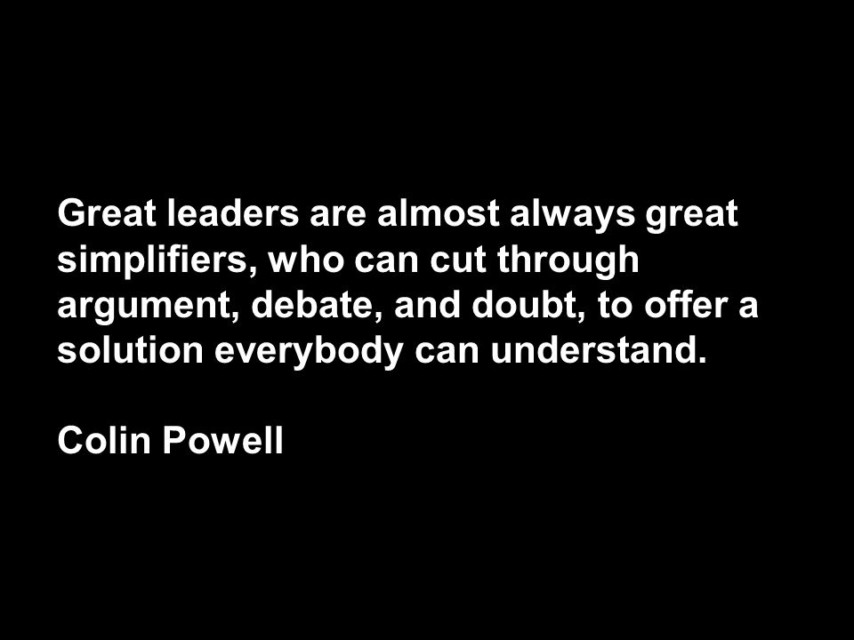 Great leaders are almost always great simplifiers, who can cut through argument, debate, and doubt, to offer a solution everybody can understand.