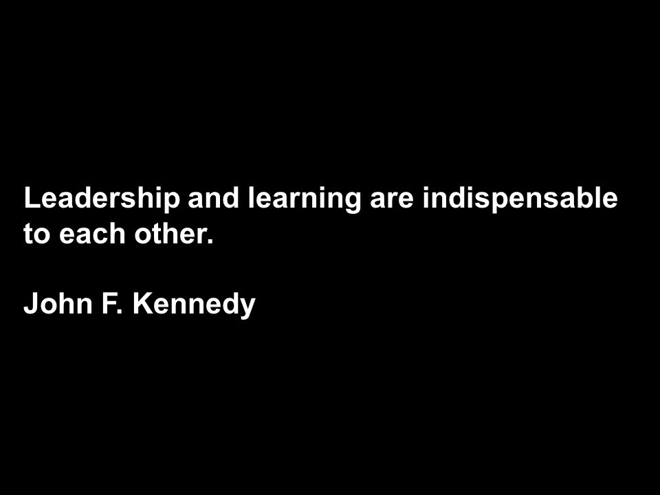Leadership and learning are indispensable to each other. John F. Kennedy