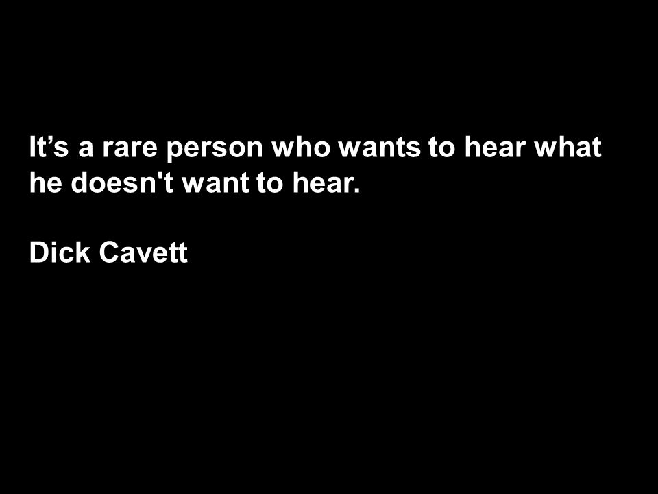 It's a rare person who wants to hear what he doesn t want to hear. Dick Cavett