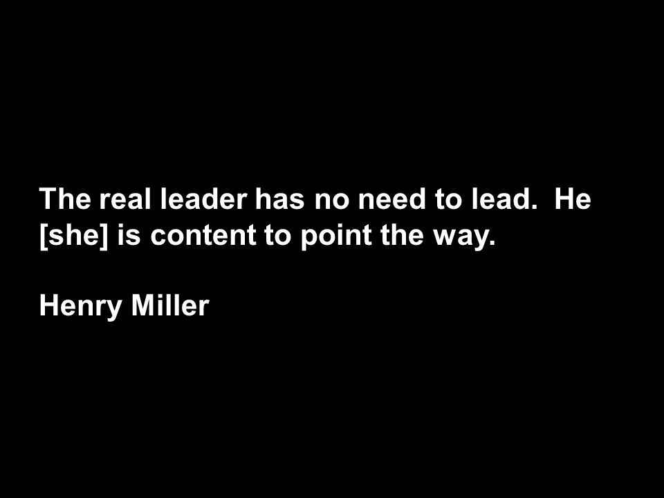 The real leader has no need to lead. He [she] is content to point the way. Henry Miller