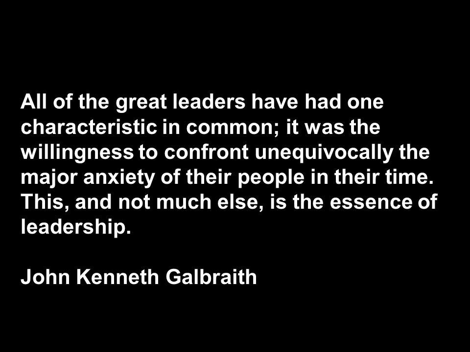 All of the great leaders have had one characteristic in common; it was the willingness to confront unequivocally the major anxiety of their people in their time.