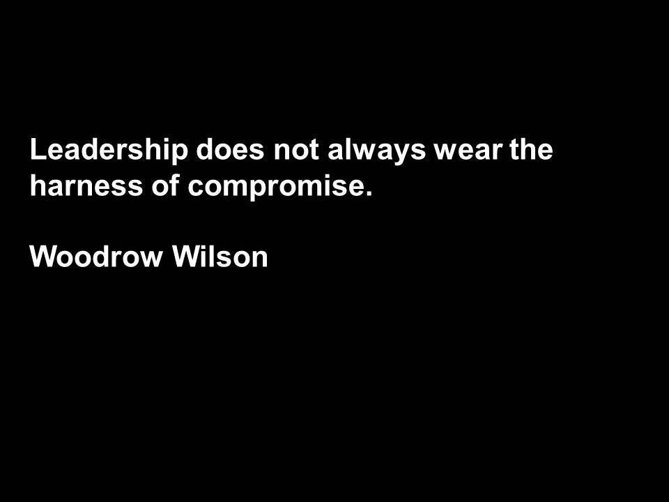 Leadership does not always wear the harness of compromise. Woodrow Wilson