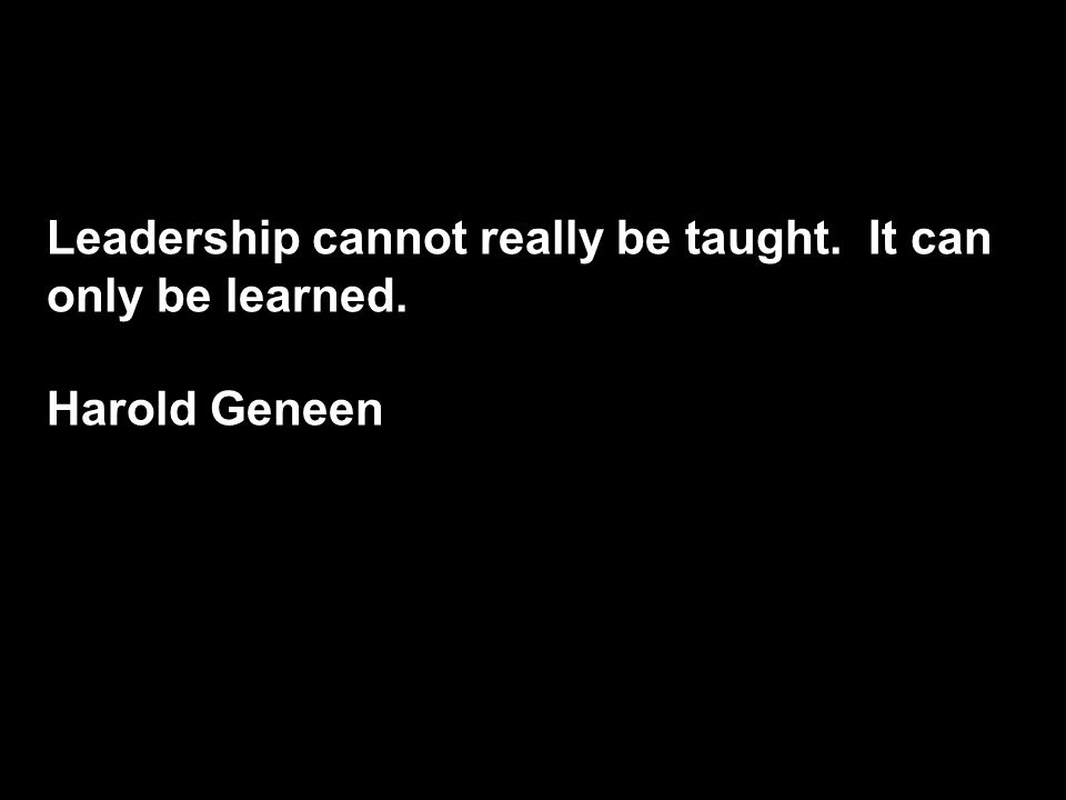 Leadership cannot really be taught. It can only be learned. Harold Geneen