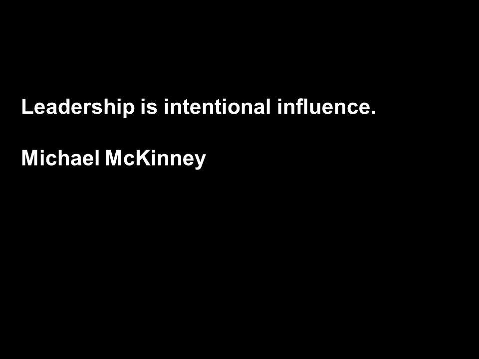Leadership is intentional influence. Michael McKinney