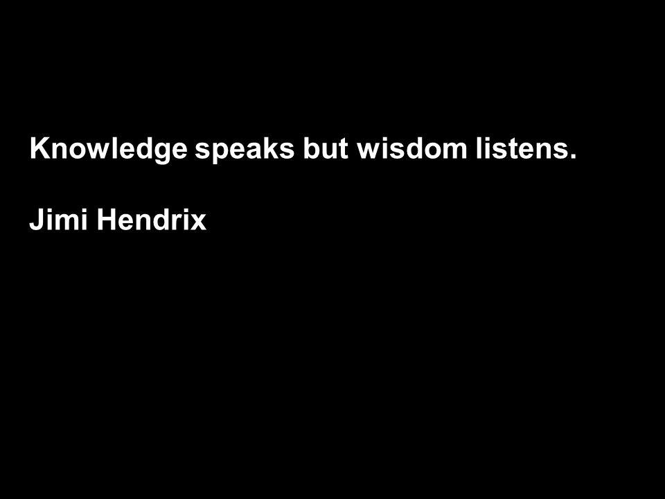 Knowledge speaks but wisdom listens. Jimi Hendrix