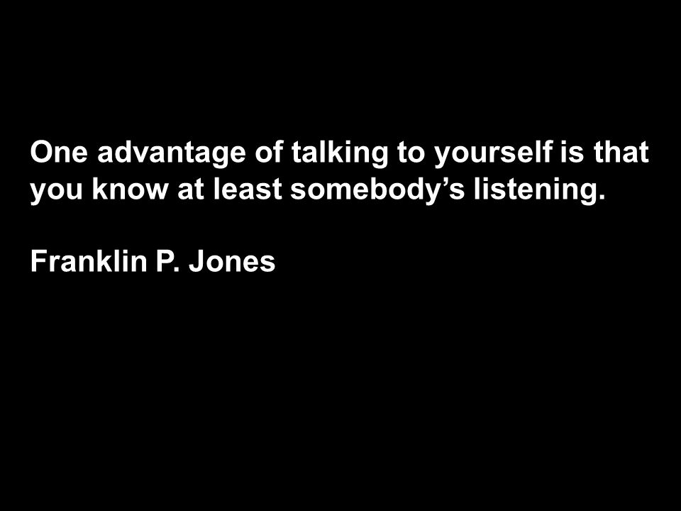 One advantage of talking to yourself is that you know at least somebody's listening.