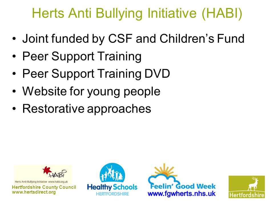 Hertfordshire County Council www.hertsdirect.org Herts Anti Bullying Initiative (HABI) Joint funded by CSF and Children's Fund Peer Support Training Peer Support Training DVD Website for young people Restorative approaches