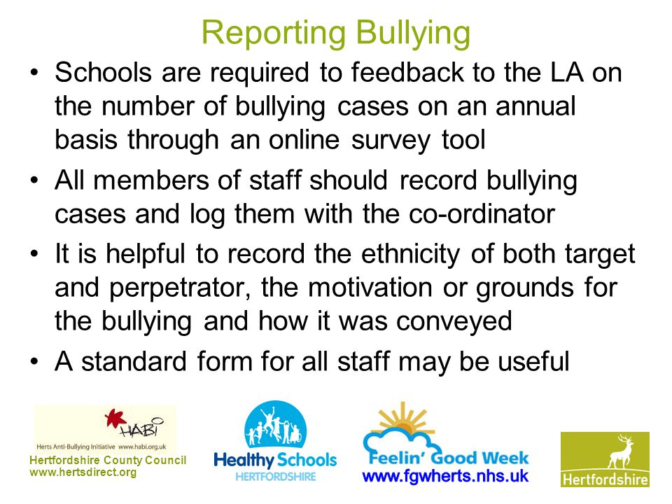 Hertfordshire County Council www.hertsdirect.org Reporting Bullying Schools are required to feedback to the LA on the number of bullying cases on an annual basis through an online survey tool All members of staff should record bullying cases and log them with the co-ordinator It is helpful to record the ethnicity of both target and perpetrator, the motivation or grounds for the bullying and how it was conveyed A standard form for all staff may be useful
