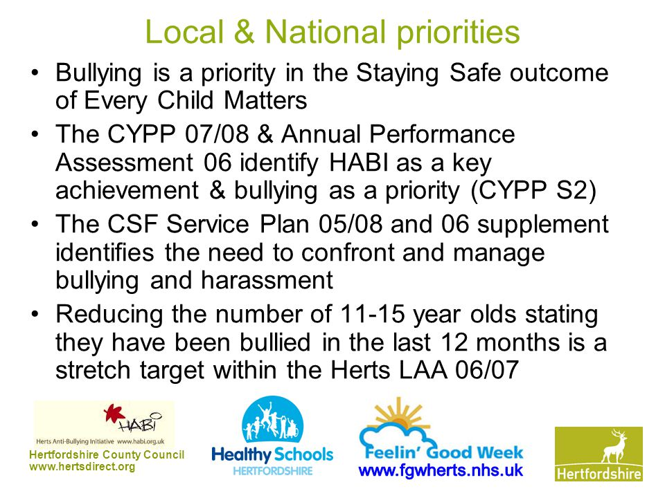 Hertfordshire County Council www.hertsdirect.org Local & National priorities Bullying is a priority in the Staying Safe outcome of Every Child Matters