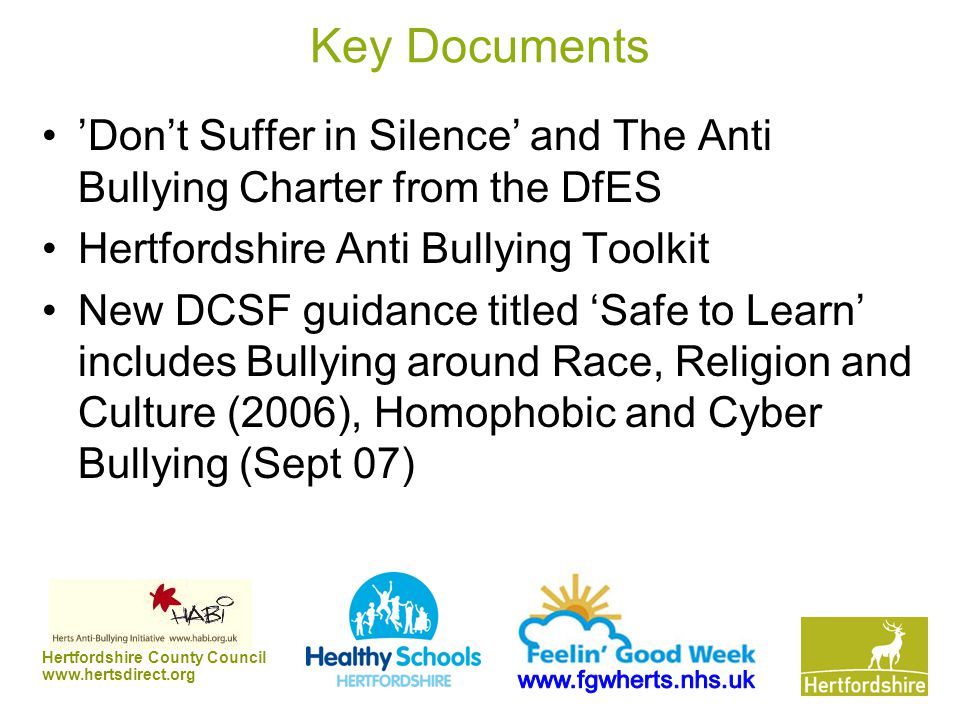 Hertfordshire County Council www.hertsdirect.org Key Documents 'Don't Suffer in Silence' and The Anti Bullying Charter from the DfES Hertfordshire Ant