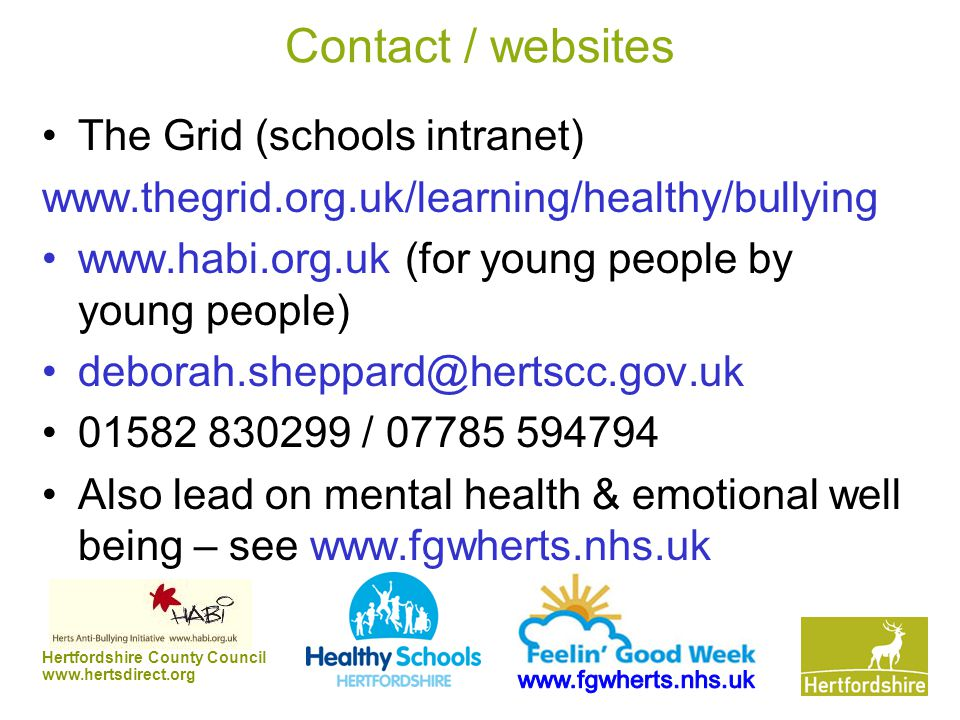 Hertfordshire County Council www.hertsdirect.org Contact / websites The Grid (schools intranet) www.thegrid.org.uk/learning/healthy/bullying www.habi.org.uk (for young people by young people) deborah.sheppard@hertscc.gov.uk 01582 830299 / 07785 594794 Also lead on mental health & emotional well being – see www.fgwherts.nhs.uk