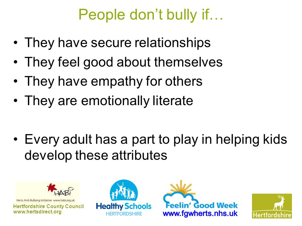Hertfordshire County Council www.hertsdirect.org People don't bully if… They have secure relationships They feel good about themselves They have empathy for others They are emotionally literate Every adult has a part to play in helping kids develop these attributes