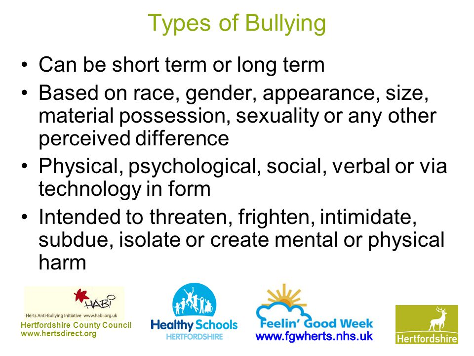 Hertfordshire County Council www.hertsdirect.org Types of Bullying Can be short term or long term Based on race, gender, appearance, size, material po