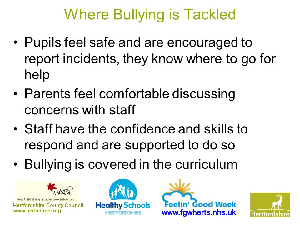 Hertfordshire County Council www.hertsdirect.org Where Bullying is Tackled Pupils feel safe and are encouraged to report incidents, they know where to go for help Parents feel comfortable discussing concerns with staff Staff have the confidence and skills to respond and are supported to do so Bullying is covered in the curriculum