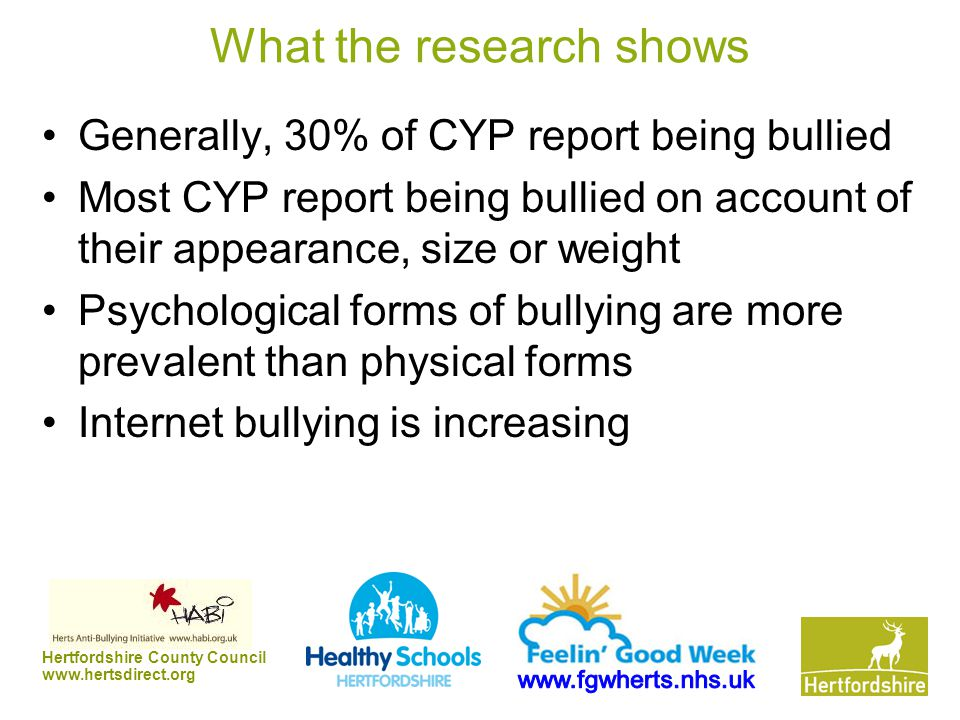 Hertfordshire County Council www.hertsdirect.org What the research shows Generally, 30% of CYP report being bullied Most CYP report being bullied on a