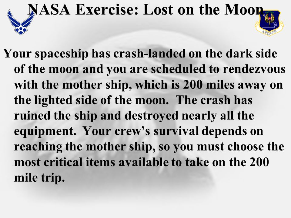NASA Exercise: Lost on the Moon Your spaceship has crash-landed on the dark side of the moon and you are scheduled to rendezvous with the mother ship, which is 200 miles away on the lighted side of the moon.