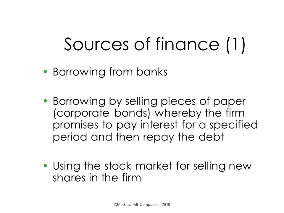 Sources of finance (1) Borrowing from banks Borrowing by selling pieces of paper (corporate bonds) whereby the firm promises to pay interest for a specified period and then repay the debt Using the stock market for selling new shares in the firm ©McGraw-Hill Companies, 2010