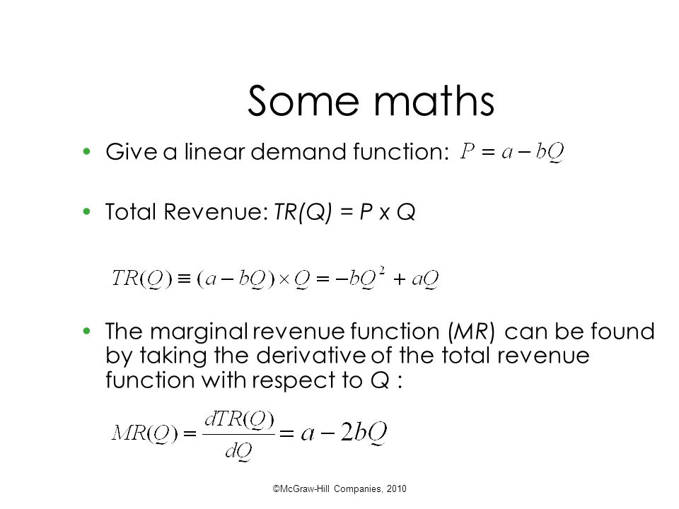 Some maths Give a linear demand function: Total Revenue: TR(Q) = P x Q The marginal revenue function (MR) can be found by taking the derivative of the total revenue function with respect to Q : ©McGraw-Hill Companies, 2010