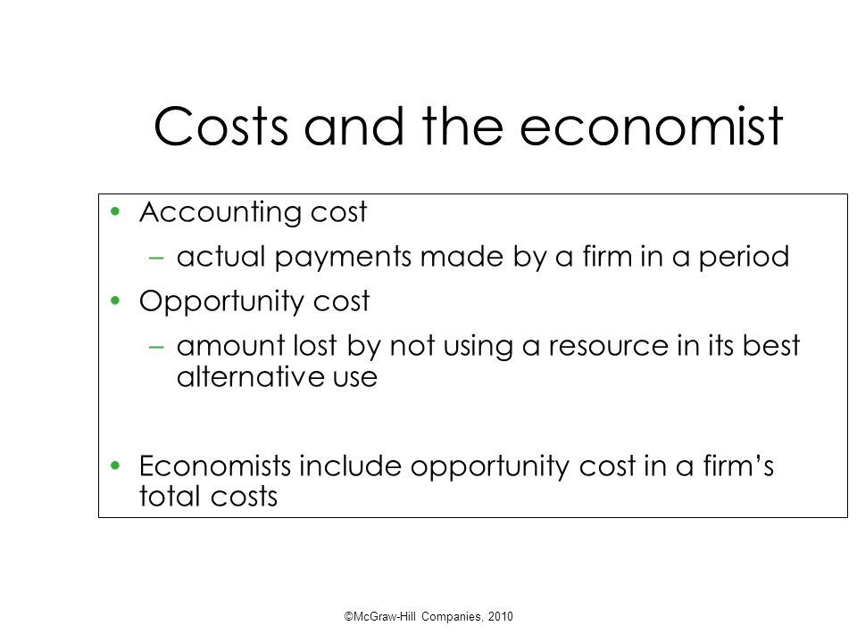 Costs and the economist Accounting cost –actual payments made by a firm in a period Opportunity cost –amount lost by not using a resource in its best alternative use Economists include opportunity cost in a firm's total costs ©McGraw-Hill Companies, 2010
