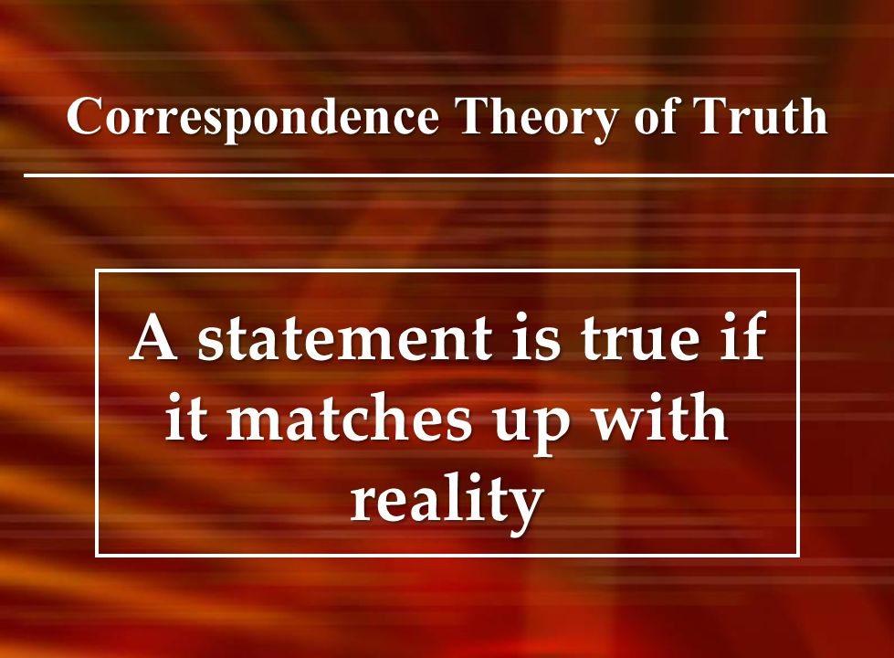 Correspondence Theory of Truth A statement is true if it matches up with reality