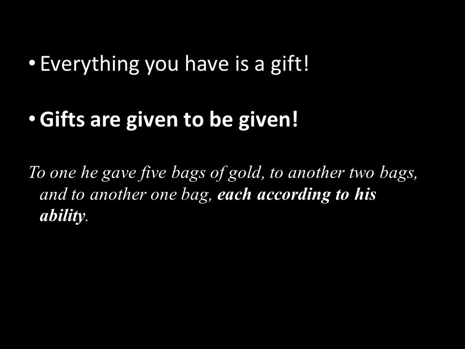 Everything you have is a gift! Gifts are given to be given! To one he gave five bags of gold, to another two bags, and to another one bag, each accord