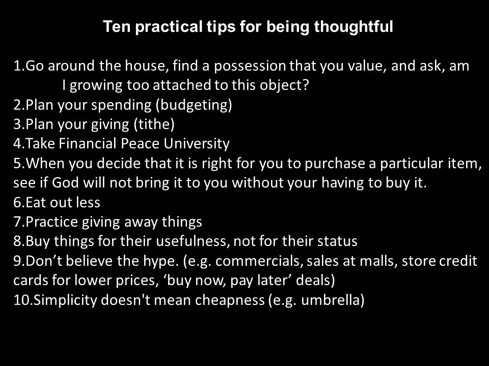Ten practical tips for being thoughtful 1.Go around the house, find a possession that you value, and ask, am I growing too attached to this object? 2.