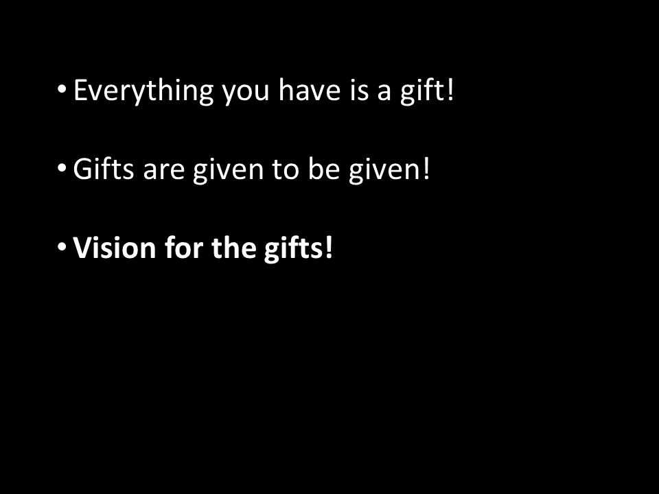 Everything you have is a gift! Gifts are given to be given! Vision for the gifts!