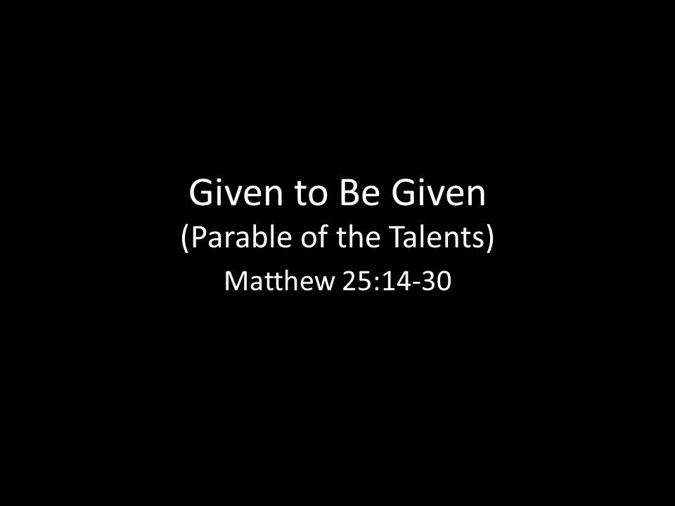Given to Be Given (Parable of the Talents) Matthew 25:14-30