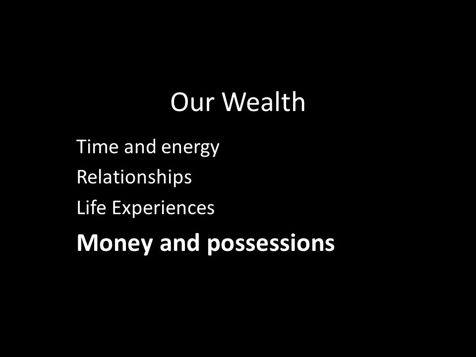 Our Wealth Time and energy Relationships Life Experiences Money and possessions