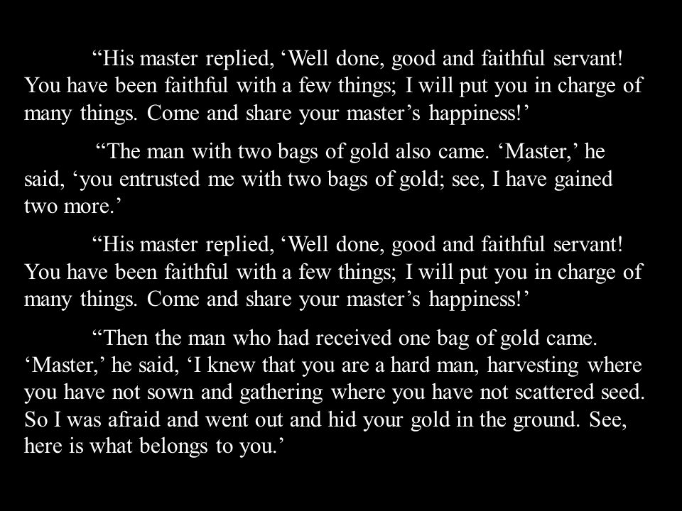 """His master replied, 'Well done, good and faithful servant! You have been faithful with a few things; I will put you in charge of many things. Come an"