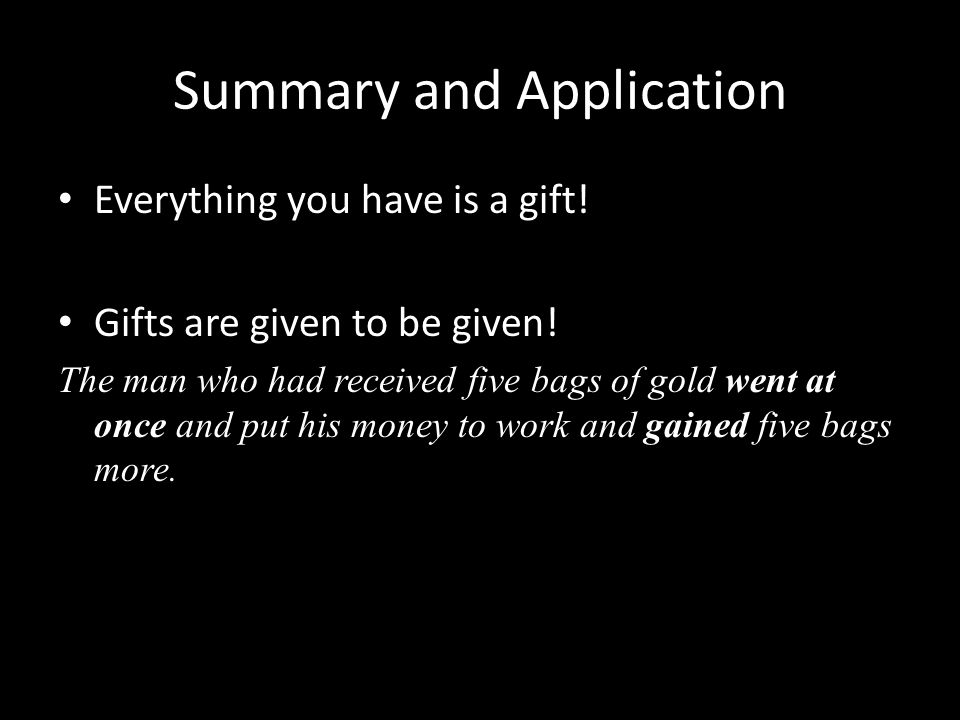 Summary and Application Everything you have is a gift! Gifts are given to be given! The man who had received five bags of gold went at once and put hi