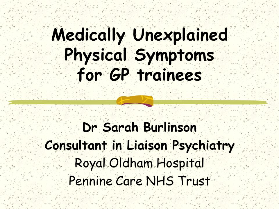 Medically Unexplained Physical Symptoms for GP trainees Dr Sarah Burlinson Consultant in Liaison Psychiatry Royal Oldham Hospital Pennine Care NHS Trust