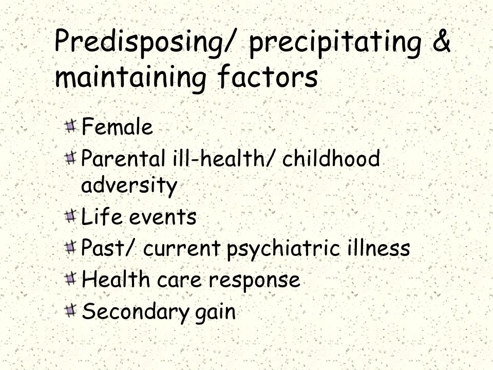 Predisposing/ precipitating & maintaining factors Female Parental ill-health/ childhood adversity Life events Past/ current psychiatric illness Health care response Secondary gain