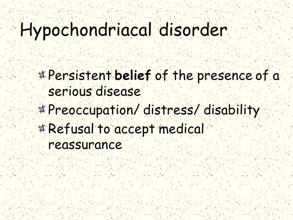 Hypochondriacal disorder Persistent belief of the presence of a serious disease Preoccupation/ distress/ disability Refusal to accept medical reassurance