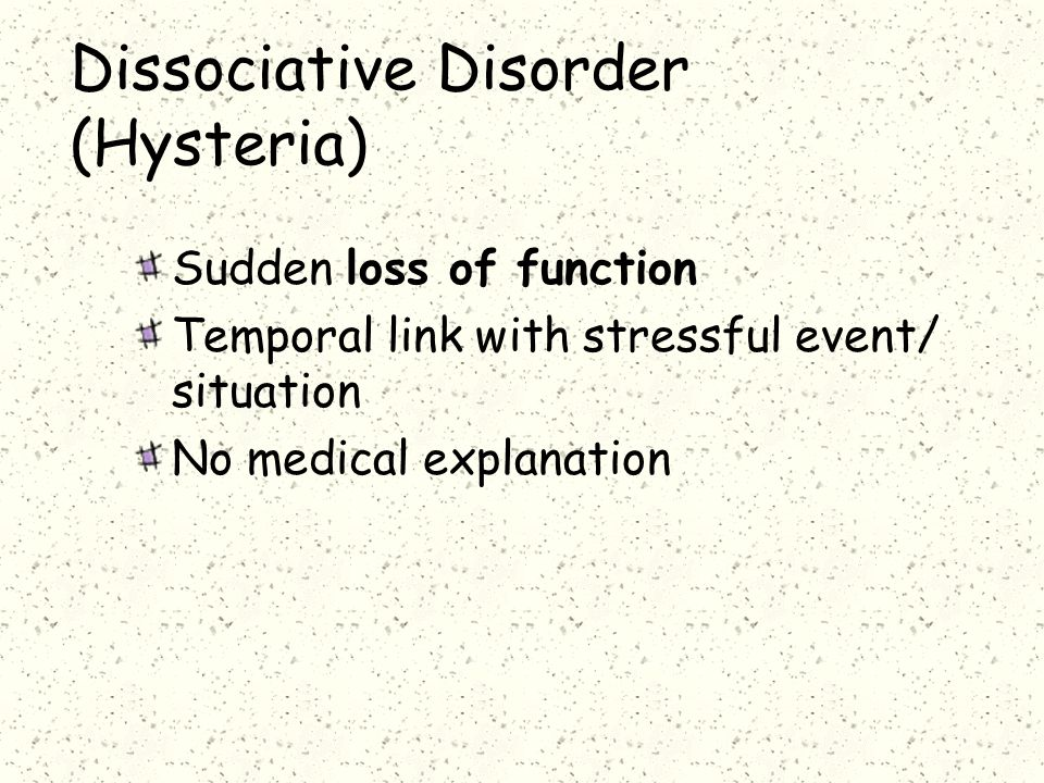 Dissociative Disorder (Hysteria) Sudden loss of function Temporal link with stressful event/ situation No medical explanation