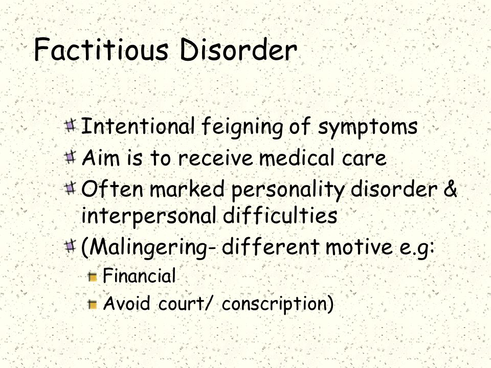 Factitious Disorder Intentional feigning of symptoms Aim is to receive medical care Often marked personality disorder & interpersonal difficulties (Malingering- different motive e.g: Financial Avoid court/ conscription)