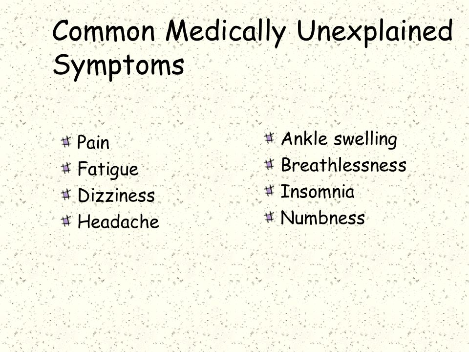 Common Medically Unexplained Symptoms Pain Fatigue Dizziness Headache Ankle swelling Breathlessness Insomnia Numbness