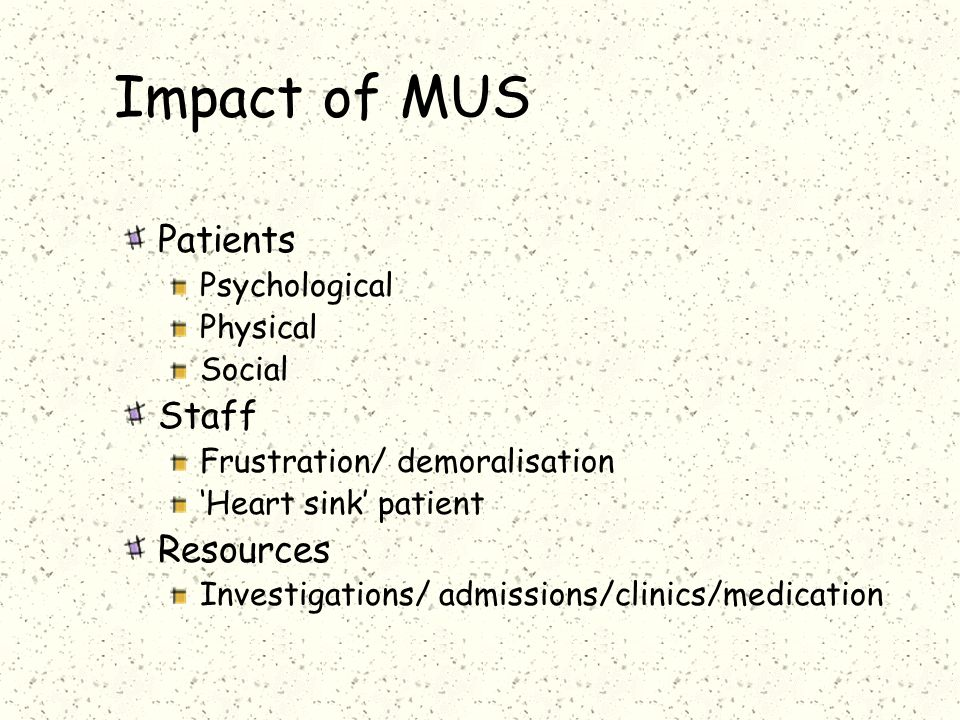Impact of MUS Patients Psychological Physical Social Staff Frustration/ demoralisation 'Heart sink' patient Resources Investigations/ admissions/clinics/medication