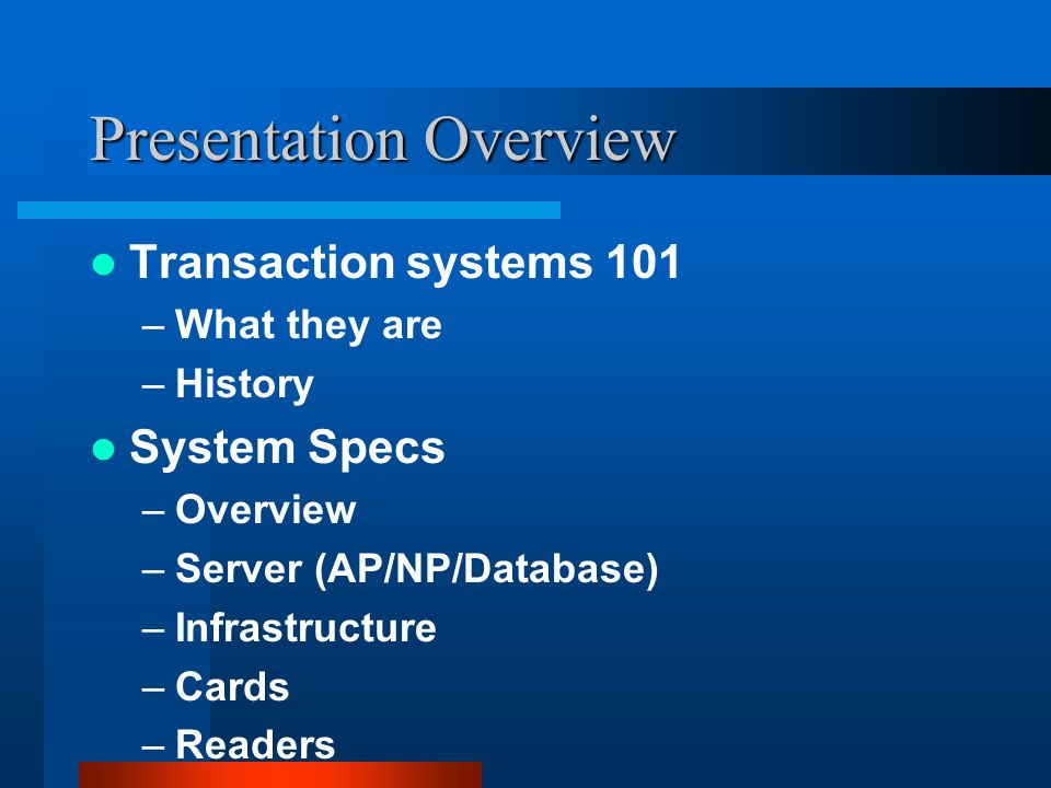 Presentation Overview Transaction systems 101 –What they are –History System Specs –Overview –Server (AP/NP/Database) –Infrastructure –Cards –Readers