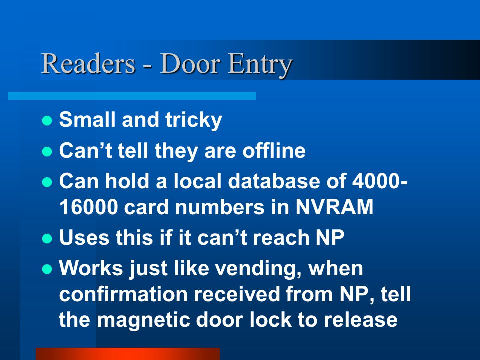 Readers - Door Entry Small and tricky Can't tell they are offline Can hold a local database of 4000- 16000 card numbers in NVRAM Uses this if it can't reach NP Works just like vending, when confirmation received from NP, tell the magnetic door lock to release