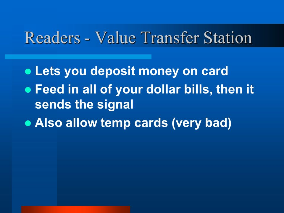 Readers - Value Transfer Station Lets you deposit money on card Feed in all of your dollar bills, then it sends the signal Also allow temp cards (very bad)