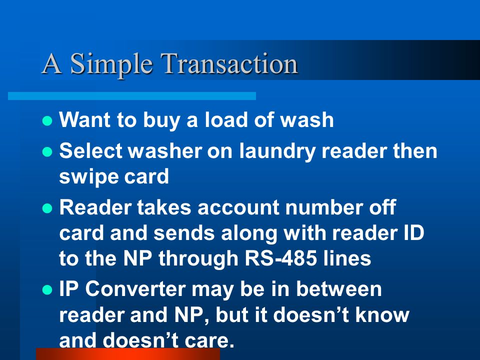 A Simple Transaction Want to buy a load of wash Select washer on laundry reader then swipe card Reader takes account number off card and sends along with reader ID to the NP through RS-485 lines IP Converter may be in between reader and NP, but it doesn't know and doesn't care.