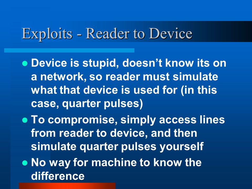 Exploits - Reader to Device Device is stupid, doesn't know its on a network, so reader must simulate what that device is used for (in this case, quarter pulses) To compromise, simply access lines from reader to device, and then simulate quarter pulses yourself No way for machine to know the difference