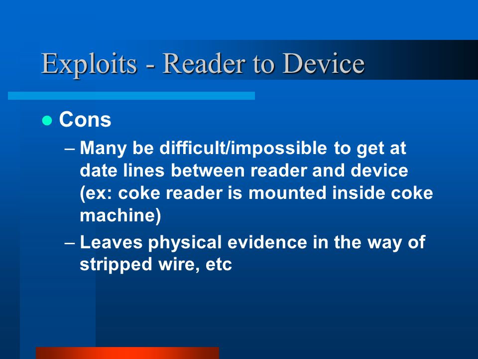 Exploits - Reader to Device Cons –Many be difficult/impossible to get at date lines between reader and device (ex: coke reader is mounted inside coke machine) –Leaves physical evidence in the way of stripped wire, etc
